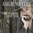 When_You_Used_To_Be_Mine_-Augie_Meyers
